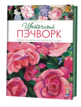 """Книга """"ЦВЕТОЧНЫЙ ПЭЧВОРК"""". Яркие проекты из райского сада."""
